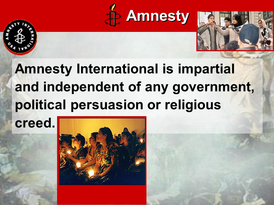 Amnesty International is impartial and independent of any government, political persuasion or religious creed.