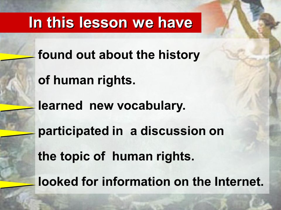 In this lesson we have found out about the history of human rights. learned new vocabulary. participated in a discussion on the topic of human rights.