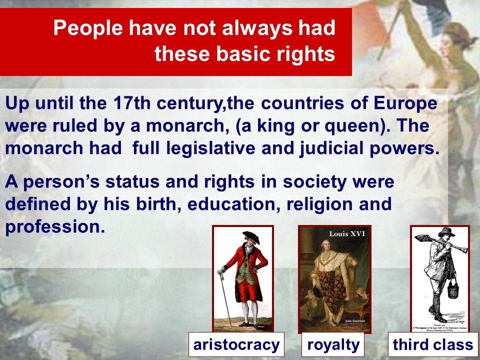 People have not always had these basic rights Up until the 17th century,the countries of Europe were ruled by a monarch, (a king or queen).