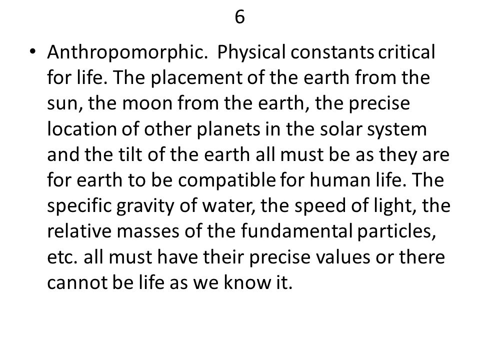 6 Anthropomorphic. Physical constants critical for life. The placement of the earth from the sun, the moon from the earth, the precise location of oth