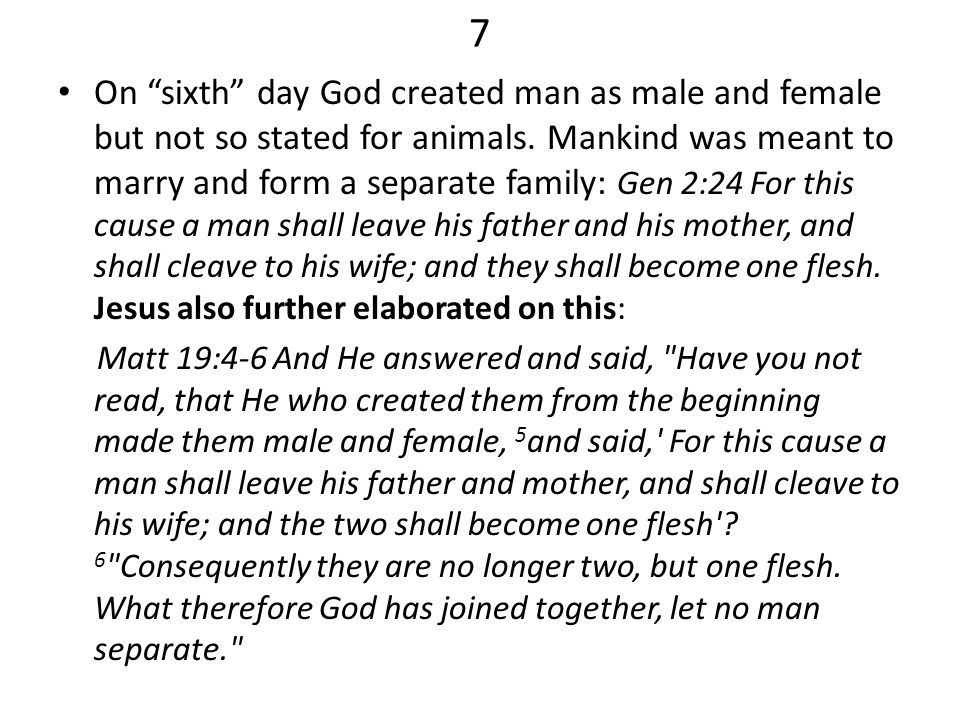 7 On sixth day God created man as male and female but not so stated for animals. Mankind was meant to marry and form a separate family: Gen 2:24 For t