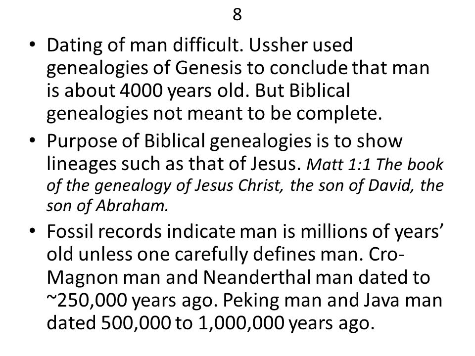 8 Dating of man difficult. Ussher used genealogies of Genesis to conclude that man is about 4000 years old. But Biblical genealogies not meant to be c