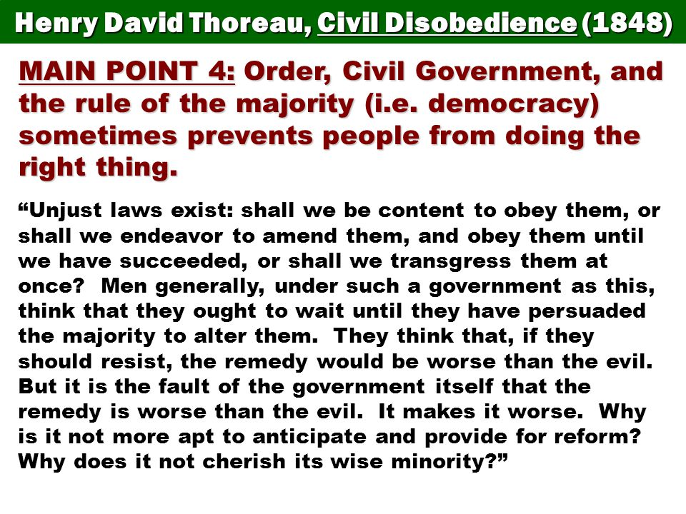 Henry David Thoreau, Civil Disobedience (1848) MAIN POINT 5: Any man more right than his neighbors constitutes a majority because he has God on his side, and he should act immediately to wash his hand of wrong.