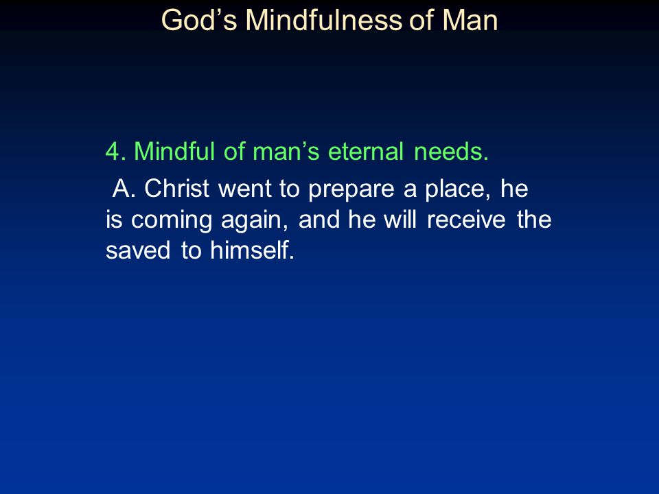 Gods Mindfulness of Man 4. Mindful of mans eternal needs. A. Christ went to prepare a place, he is coming again, and he will receive the saved to hims