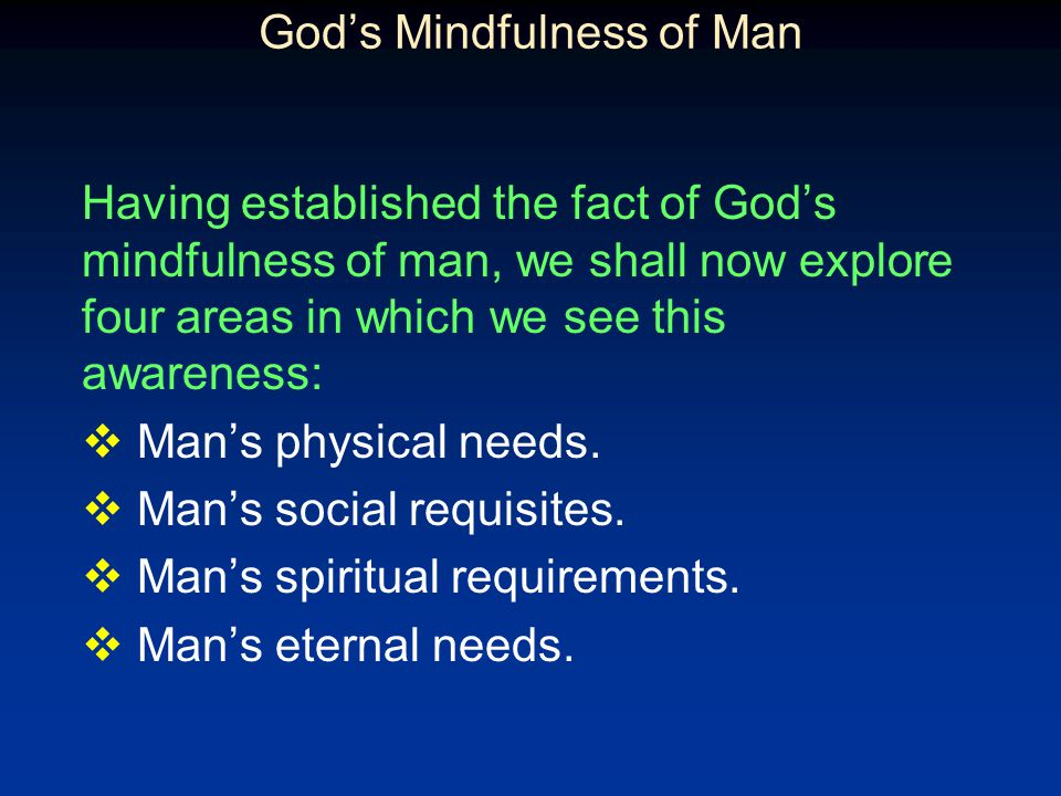 Gods Mindfulness of Man Having established the fact of Gods mindfulness of man, we shall now explore four areas in which we see this awareness: Mans physical needs.