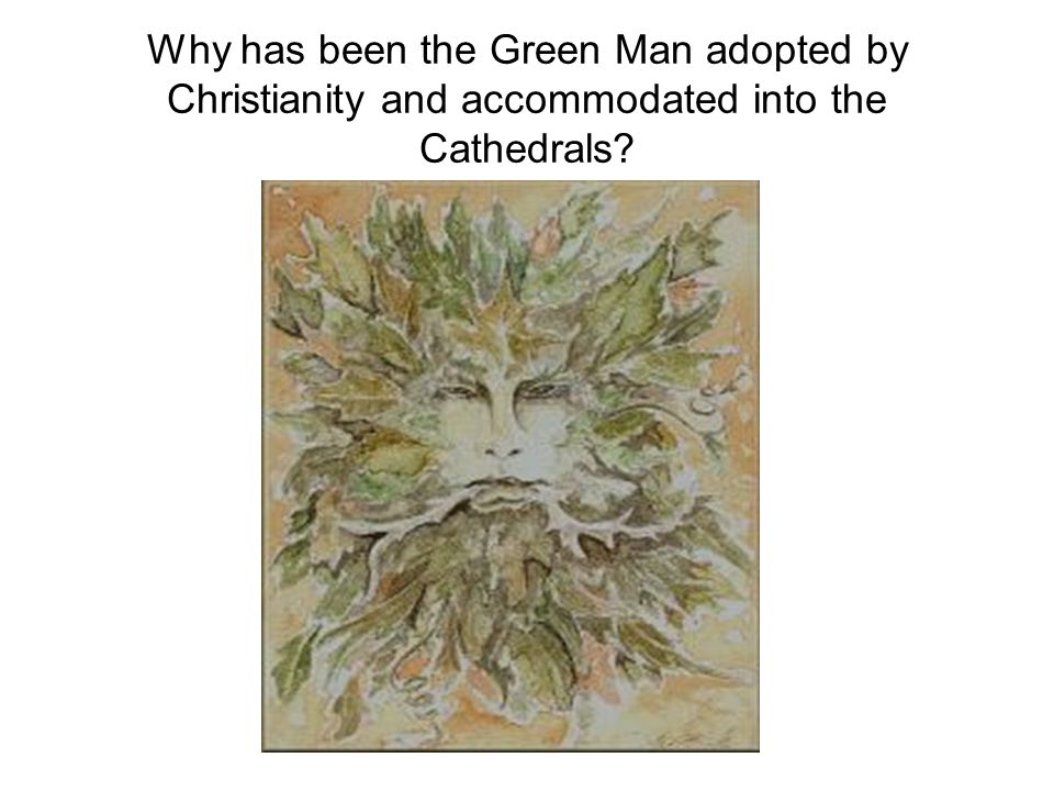 Why has been the Green Man adopted by Christianity and accommodated into the Cathedrals?