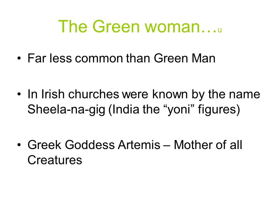 The Green woman… u Far less common than Green Man In Irish churches were known by the name Sheela-na-gig (India the yoni figures) Greek Goddess Artemis – Mother of all Creatures