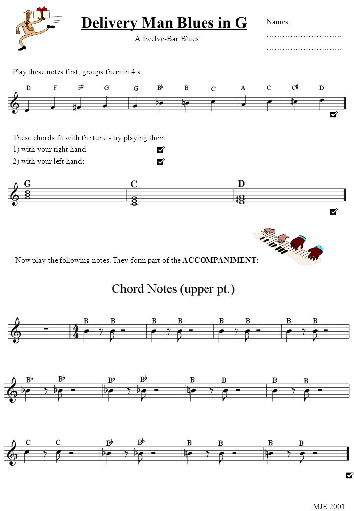 Delivery Man Blues in G Play these notes first, groups them in 4s: These chords fit with the tune - try playing them: 1) with your right hand 2) with your left hand: A Twelve-Bar Blues Names: ………………………..