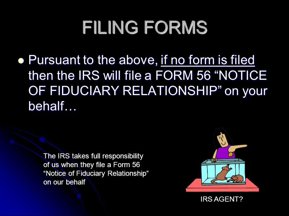 FILING FORMS Pursuant to the above, if no form is filed then the IRS will file a FORM 56 NOTICE OF FIDUCIARY RELATIONSHIP on your behalf… Pursuant to