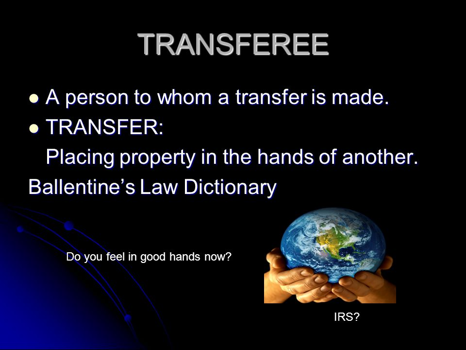 TRANSFEREE A person to whom a transfer is made. A person to whom a transfer is made. TRANSFER: TRANSFER: Placing property in the hands of another. Bal