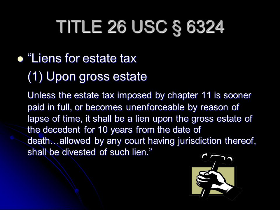 TITLE 26 USC § 6324 Liens for estate tax Liens for estate tax (1) Upon gross estate Unless the estate tax imposed by chapter 11 is sooner paid in full