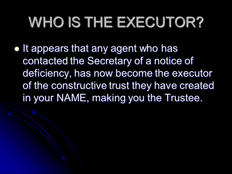 WHO IS THE EXECUTOR? It appears that any agent who has contacted the Secretary of a notice of deficiency, has now become the executor of the construct