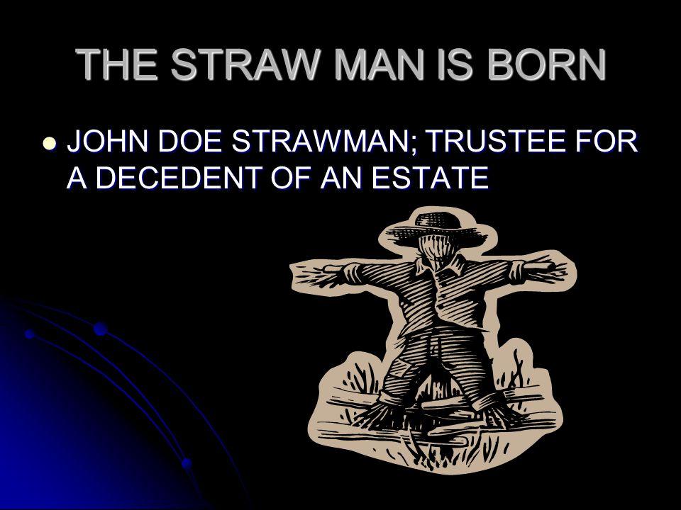 THE STRAW MAN IS BORN JOHN DOE STRAWMAN; TRUSTEE FOR A DECEDENT OF AN ESTATE JOHN DOE STRAWMAN; TRUSTEE FOR A DECEDENT OF AN ESTATE