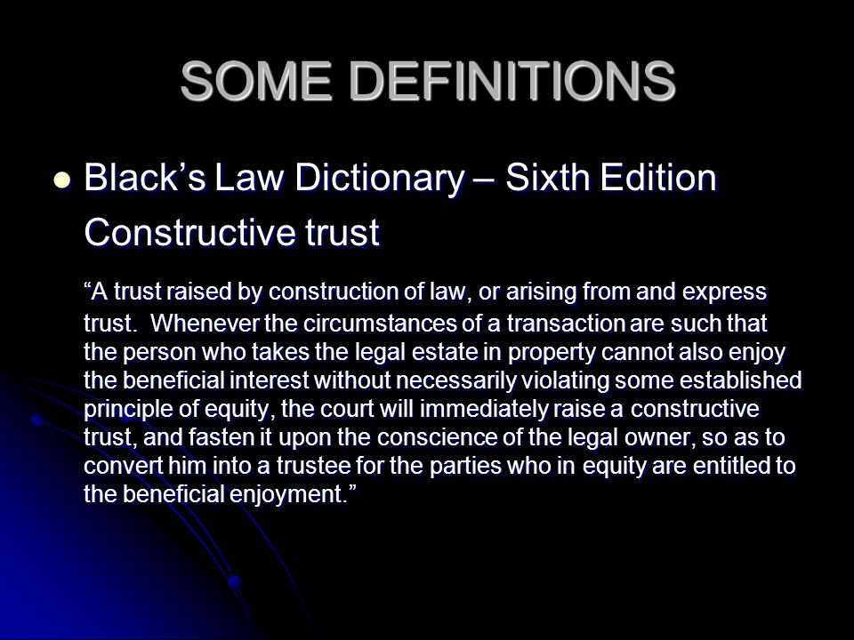 SOME DEFINITIONS Blacks Law Dictionary – Sixth Edition Blacks Law Dictionary – Sixth Edition Constructive trust A trust raised by construction of law,