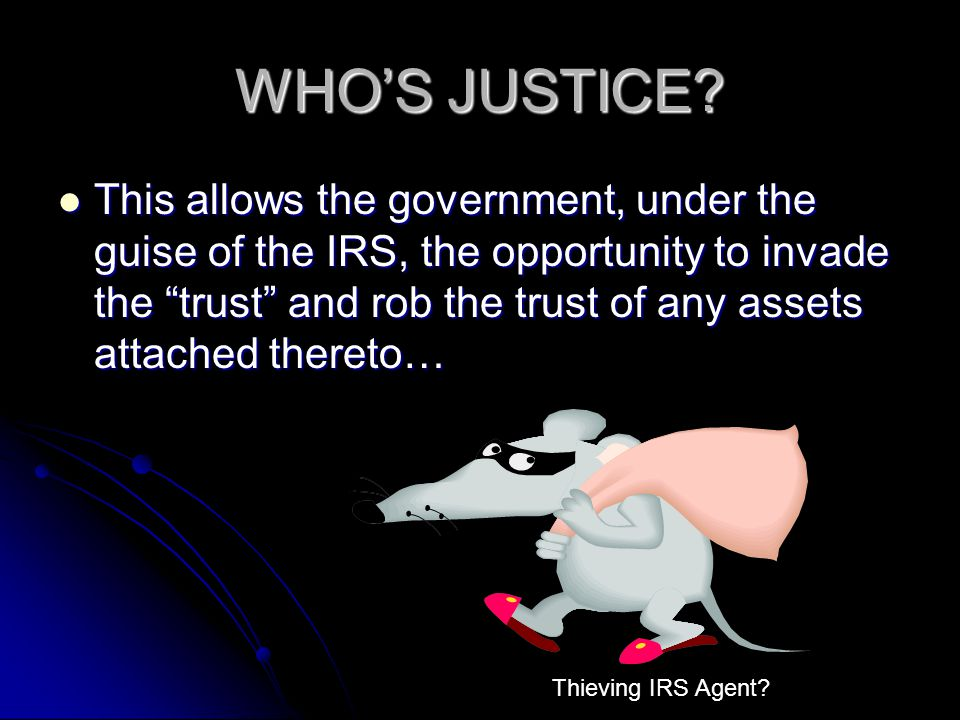 WHOS JUSTICE? This allows the government, under the guise of the IRS, the opportunity to invade the trust and rob the trust of any assets attached the
