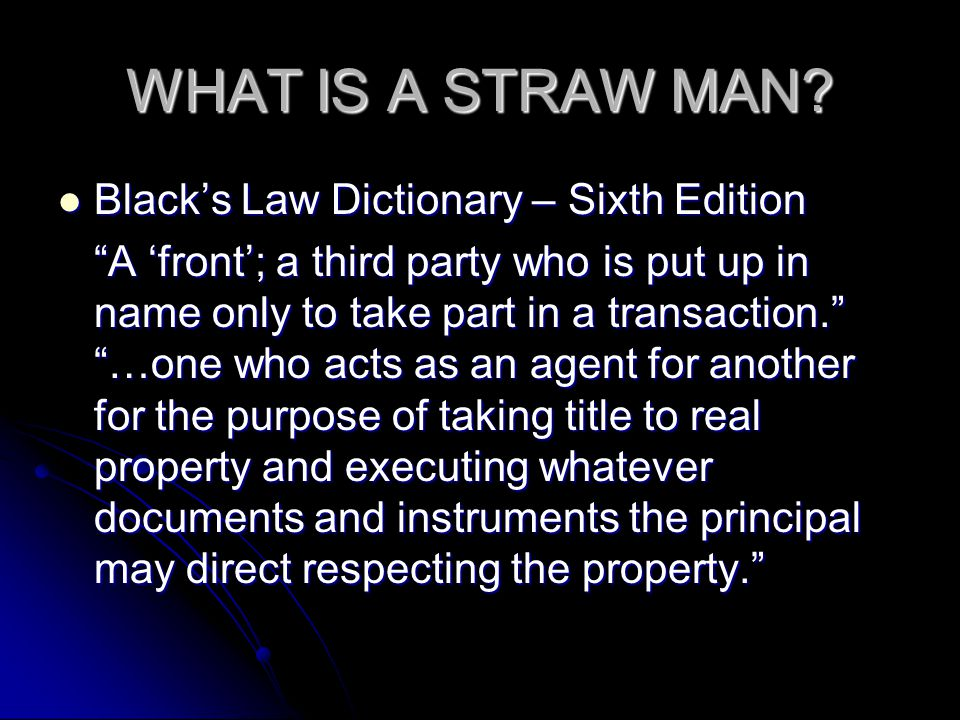 WHAT IS A STRAW MAN? Blacks Law Dictionary – Sixth Edition Blacks Law Dictionary – Sixth Edition A front; a third party who is put up in name only to