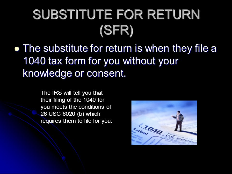SUBSTITUTE FOR RETURN (SFR) The substitute for return is when they file a 1040 tax form for you without your knowledge or consent. The substitute for