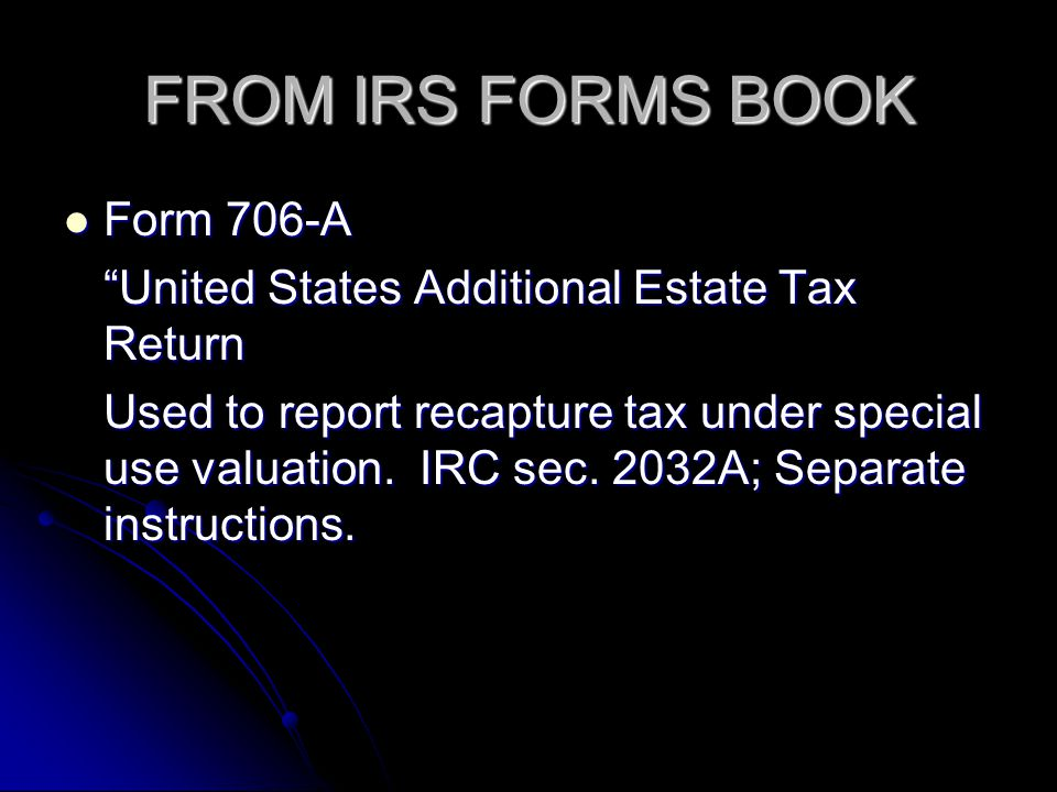 FROM IRS FORMS BOOK Form 706-A Form 706-A United States Additional Estate Tax Return Used to report recapture tax under special use valuation. IRC sec