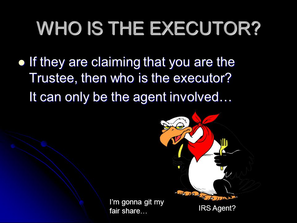 WHO IS THE EXECUTOR? If they are claiming that you are the Trustee, then who is the executor? If they are claiming that you are the Trustee, then who
