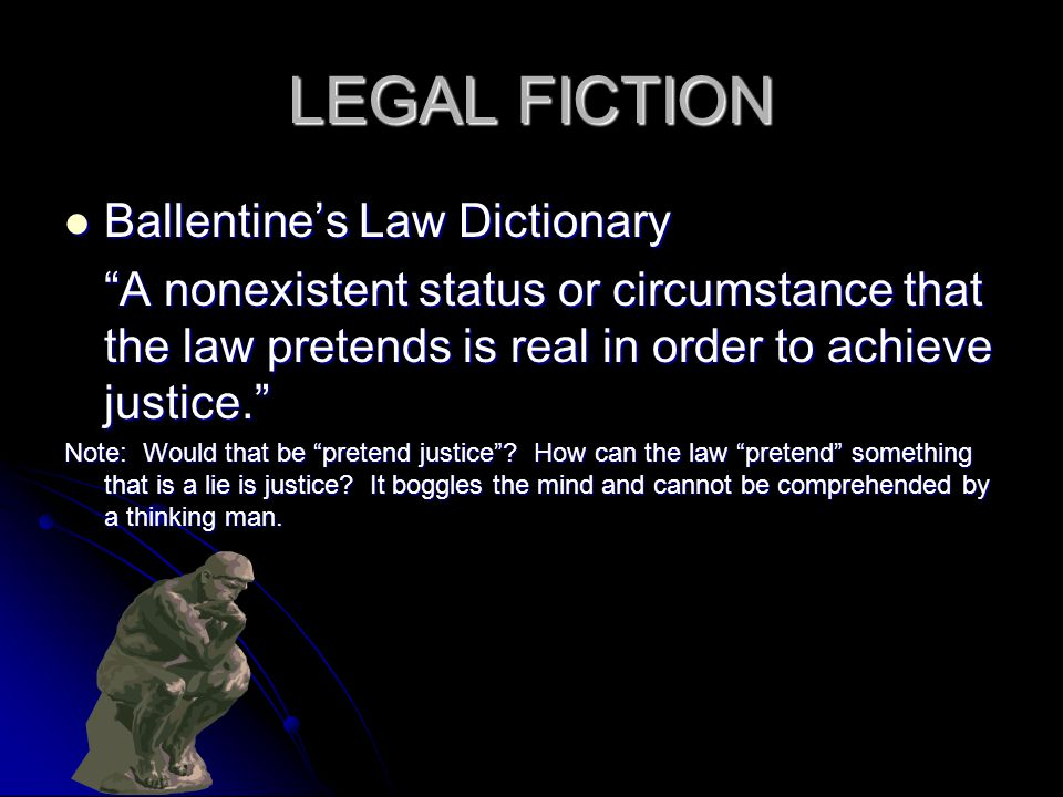 LEGAL FICTION Ballentines Law Dictionary Ballentines Law Dictionary A nonexistent status or circumstance that the law pretends is real in order to ach