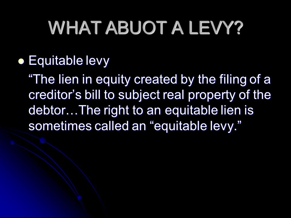 WHAT ABUOT A LEVY? Equitable levy Equitable levy The lien in equity created by the filing of a creditors bill to subject real property of the debtor…T