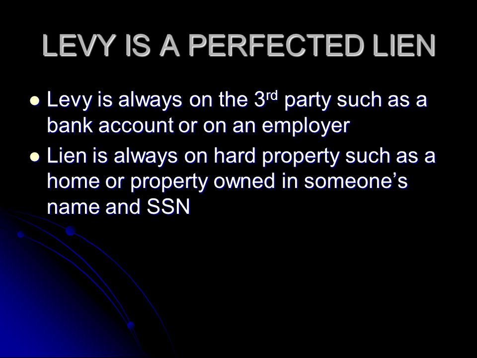 LEVY IS A PERFECTED LIEN Levy is always on the 3 rd party such as a bank account or on an employer Levy is always on the 3 rd party such as a bank acc