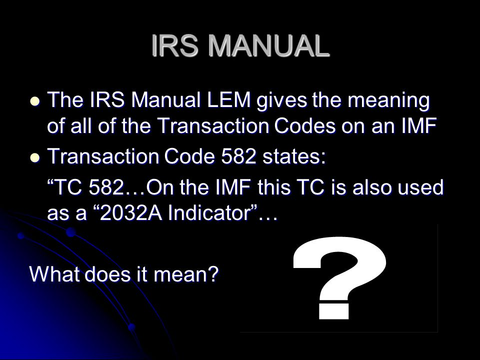 IRS MANUAL The IRS Manual LEM gives the meaning of all of the Transaction Codes on an IMF The IRS Manual LEM gives the meaning of all of the Transacti