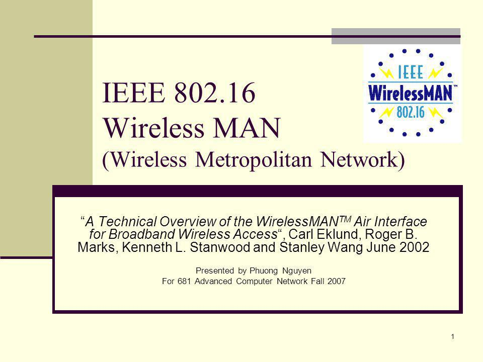 1 IEEE 802.16 Wireless MAN (Wireless Metropolitan Network) A Technical Overview of the WirelessMAN TM Air Interface for Broadband Wireless Access, Carl Eklund, Roger B.