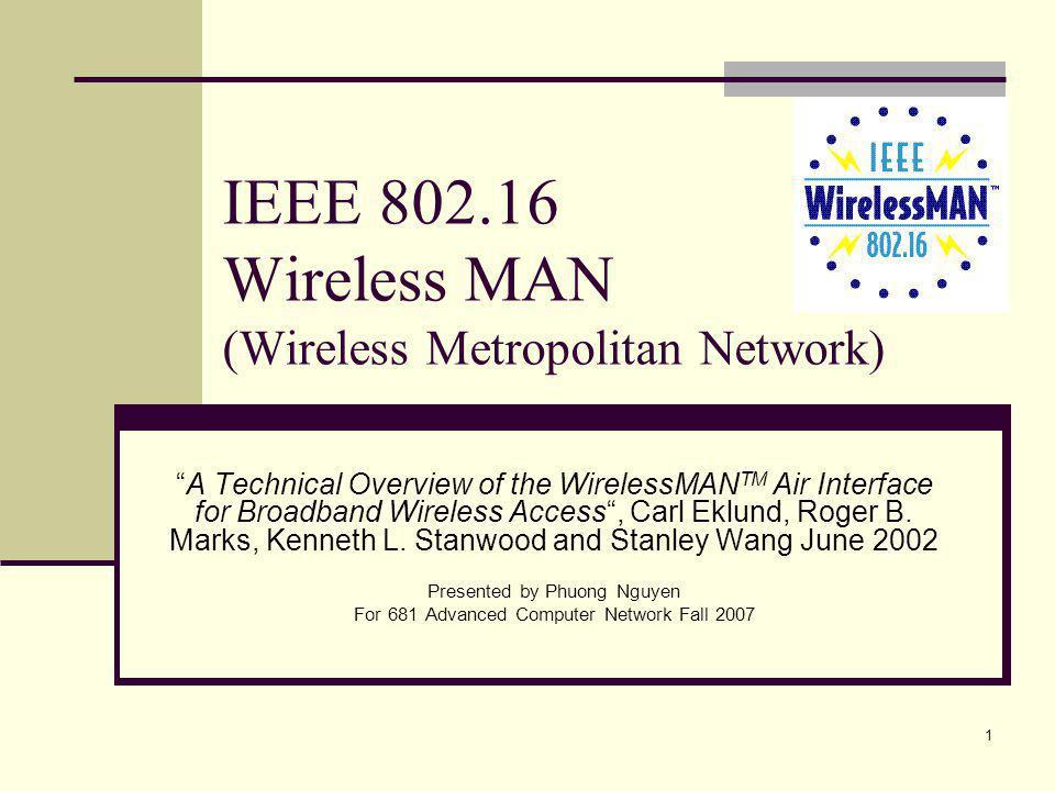 1 IEEE 802.16 Wireless MAN (Wireless Metropolitan Network) A Technical Overview of the WirelessMAN TM Air Interface for Broadband Wireless Access, Carl Eklund, Roger B.