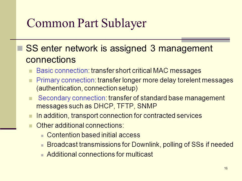 16 Common Part Sublayer SS enter network is assigned 3 management connections Basic connection: transfer short critical MAC messages Primary connection: transfer longer more delay torelent messages (authentication, connection setup) Secondary connection: transfer of standard base management messages such as DHCP, TFTP, SNMP In addition, transport connection for contracted services Other additional connections: Contention based initial access Broadcast transmissions for Downlink, polling of SSs if needed Additional connections for multicast