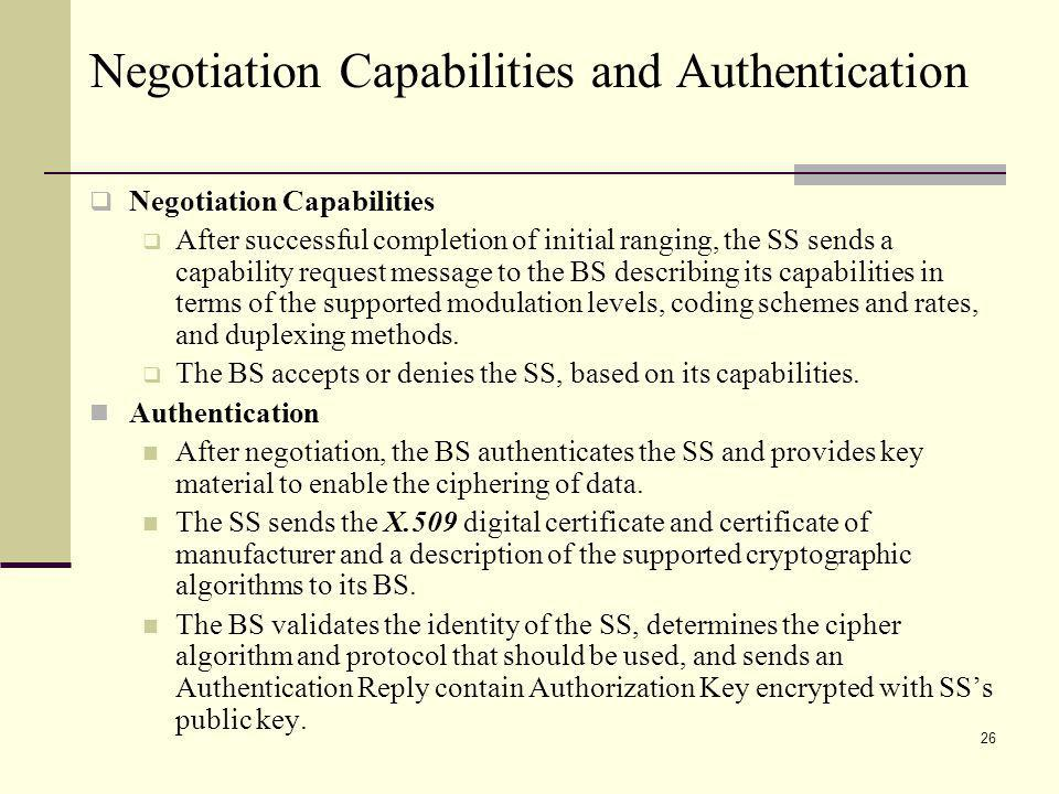 26 Negotiation Capabilities and Authentication Negotiation Capabilities After successful completion of initial ranging, the SS sends a capability request message to the BS describing its capabilities in terms of the supported modulation levels, coding schemes and rates, and duplexing methods.