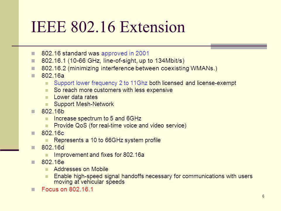 6 IEEE 802.16 Extension 802.16 standard was approved in 2001 802.16.1 (10-66 GHz, line-of-sight, up to 134Mbit/s) 802.16.2 (minimizing interference between coexisting WMANs.) 802.16a Support lower frequency 2 to 11Ghz both licensed and license-exempt So reach more customers with less expensive Lower data rates Support Mesh-Network 802.16b Increase spectrum to 5 and 6GHz Provide QoS (for real-time voice and video service) 802.16c Represents a 10 to 66GHz system profile 802.16d Improvement and fixes for 802.16a 802.16e Addresses on Mobile Enable high-speed signal handoffs necessary for communications with users moving at vehicular speeds Focus on 802.16.1