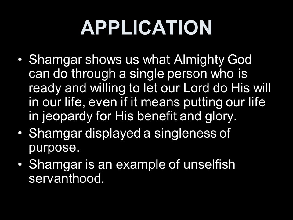 APPLICATION Shamgar shows us what Almighty God can do through a single person who is ready and willing to let our Lord do His will in our life, even i