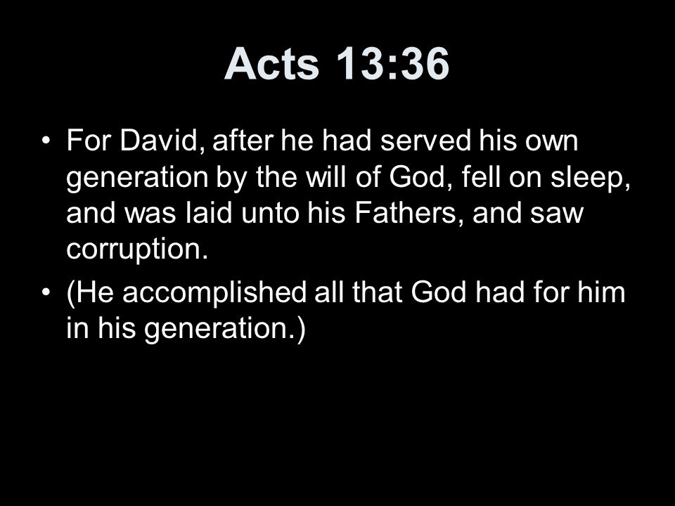 Acts 13:36 For David, after he had served his own generation by the will of God, fell on sleep, and was laid unto his Fathers, and saw corruption. (He