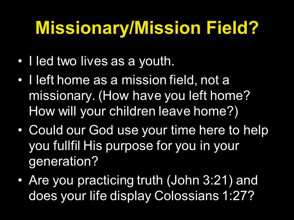 Missionary/Mission Field? I led two lives as a youth. I left home as a mission field, not a missionary. (How have you left home? How will your childre