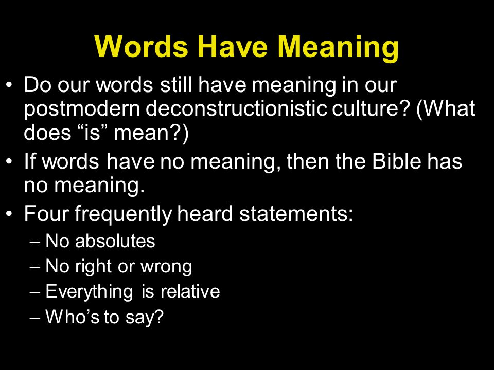 Words Have Meaning Do our words still have meaning in our postmodern deconstructionistic culture? (What does is mean?) If words have no meaning, then