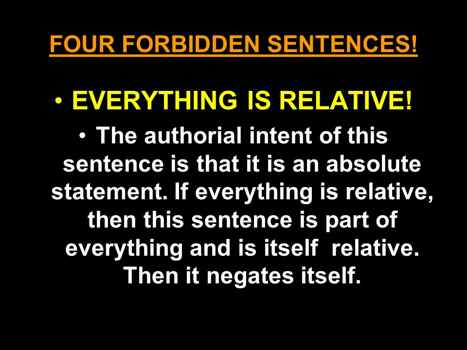 FOUR FORBIDDEN SENTENCES! EVERYTHING IS RELATIVE! The authorial intent of this sentence is that it is an absolute statement. If everything is relative