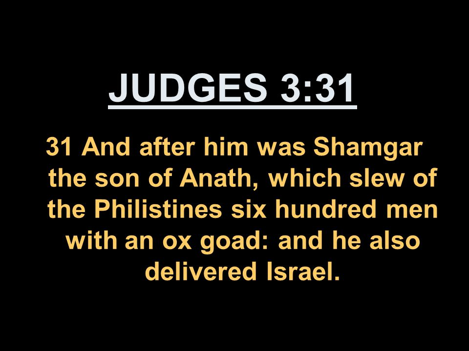 JUDGES 3:31 31 And after him was Shamgar the son of Anath, which slew of the Philistines six hundred men with an ox goad: and he also delivered Israel