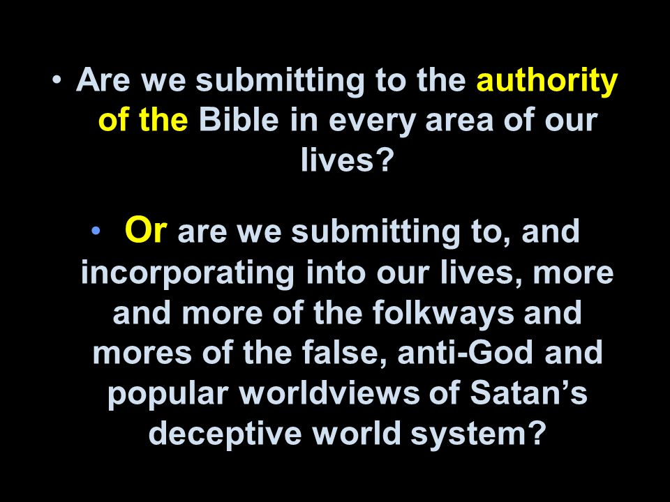 Are we submitting to the authority of the Bible in every area of our lives? Or are we submitting to, and incorporating into our lives, more and more o
