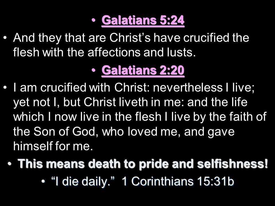 Galatians 5:24Galatians 5:24 And they that are Christs have crucified the flesh with the affections and lusts. Galatians 2:20Galatians 2:20 I am cruci