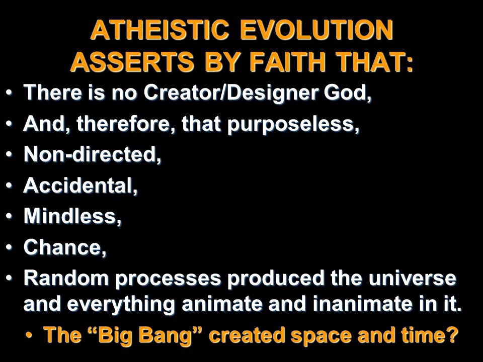 ATHEISTIC EVOLUTION ASSERTS BY FAITH THAT: There is no Creator/Designer God,There is no Creator/Designer God, And, therefore, that purposeless,And, th