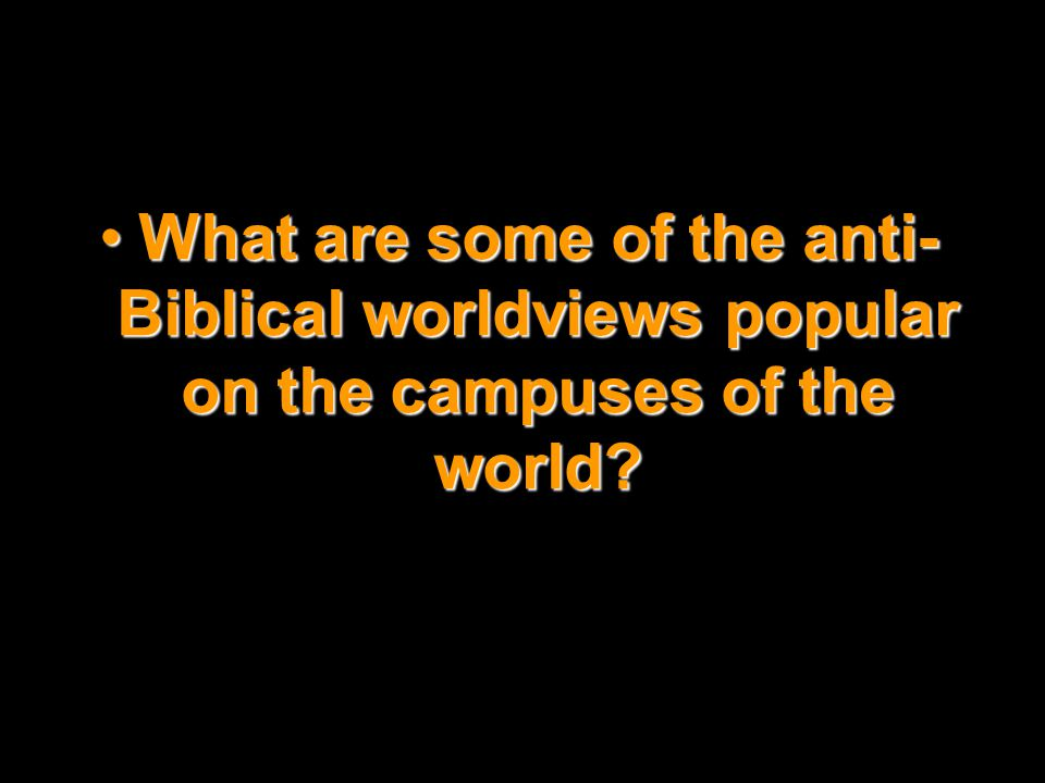 What are some of the anti- Biblical worldviews popular on the campuses of the world?What are some of the anti- Biblical worldviews popular on the camp