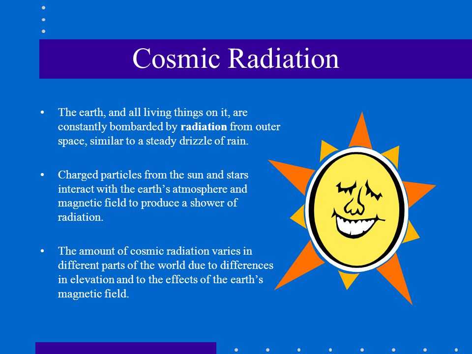 Cosmic Radiation The earth, and all living things on it, are constantly bombarded by radiation from outer space, similar to a steady drizzle of rain.