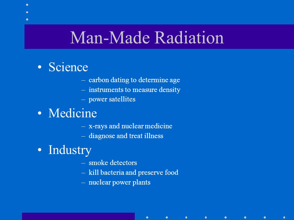Man-Made Radiation Science –carbon dating to determine age –instruments to measure density –power satellites Medicine –x-rays and nuclear medicine –di