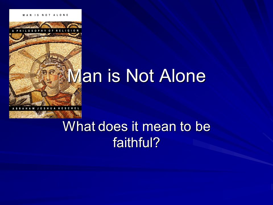 Man is Not Alone What does it mean to be faithful?