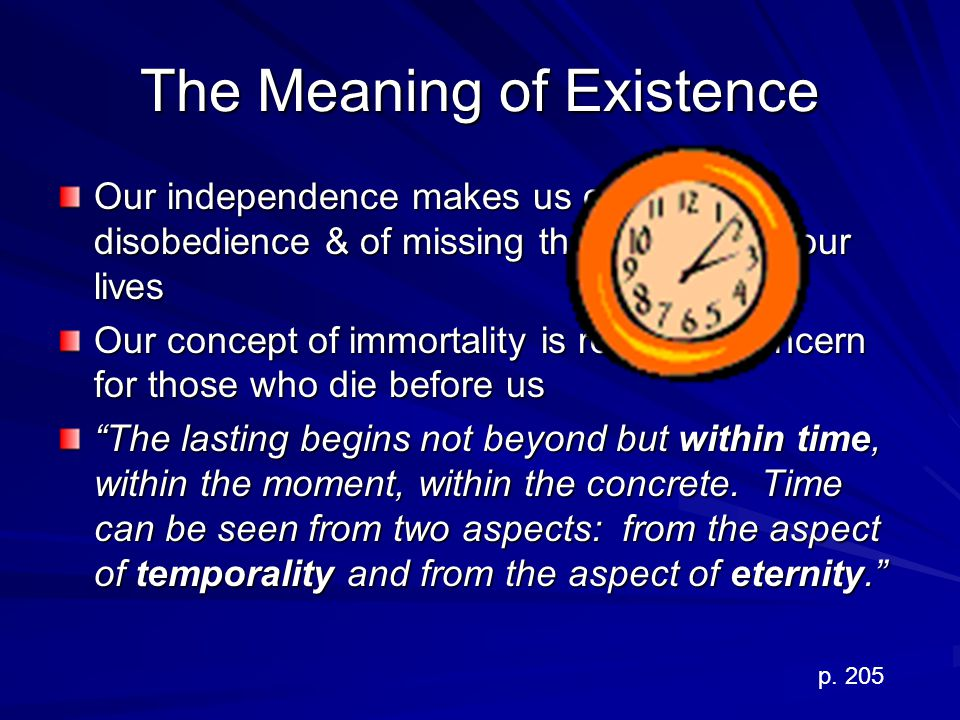 The Meaning of Existence Our independence makes us capable of disobedience & of missing the meaning of our lives Our concept of immortality is rooted