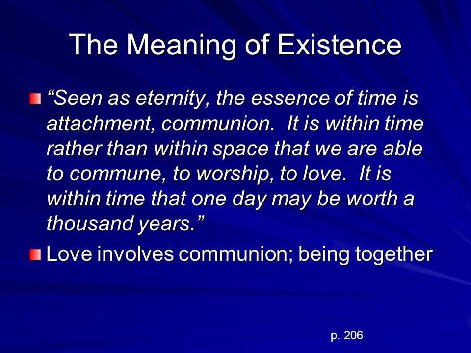 The Meaning of Existence Seen as eternity, the essence of time is attachment, communion. It is within time rather than within space that we are able t