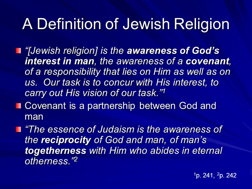 A Definition of Jewish Religion [Jewish religion] is the awareness of Gods interest in man, the awareness of a covenant, of a responsibility that lies