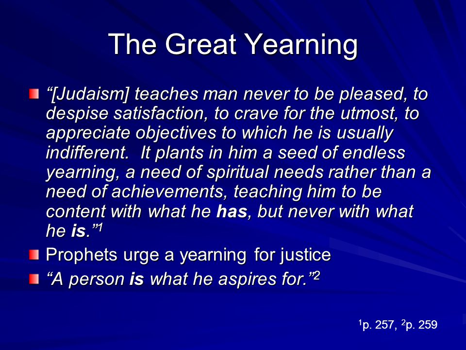 The Great Yearning [Judaism] teaches man never to be pleased, to despise satisfaction, to crave for the utmost, to appreciate objectives to which he i