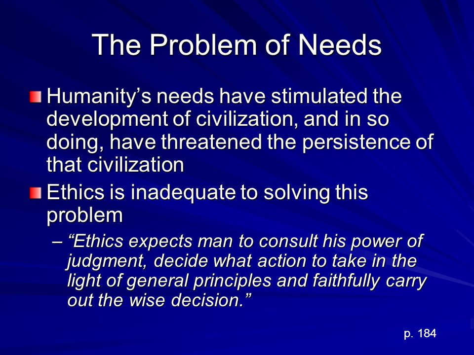 The Problem of Needs Humanitys needs have stimulated the development of civilization, and in so doing, have threatened the persistence of that civiliz